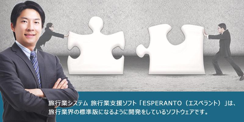 旅行業システム 旅行業支援ソフト 「ESPERANTO(エスペラント)」は、旅行業界の標準版になるように開発をしているソフトウェアです。